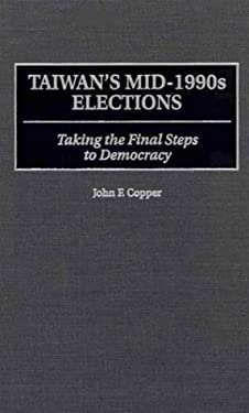 Taiwan's Mid-1990s Elections: Taking the Final Step to Democracy 9780275962074