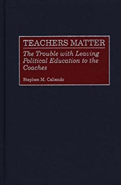 Teachers Matter: The Trouble with Leaving Political Education to the Coaches 9780275969073