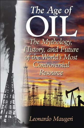 The Age of Oil: The Mythology, History, and Future of the World's Most Controversial Resource 9780275990084