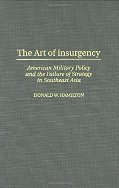 The Art of Insurgency: American Military Policy and the Failure of Strategy in Southeast Asia 9780275957346