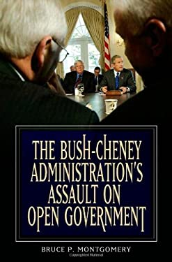 The Bush-Cheney Administration's Assault on Open Government 9780275999049