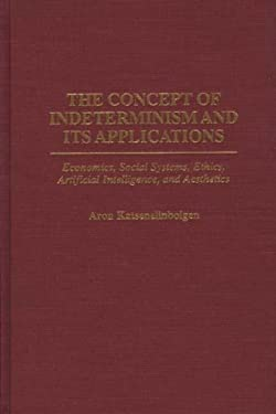 The Concept of Indeterminism and Its Applications: Economics, Social Systems, Ethics, Artificial Intelligence, and Aesthetics 9780275957889
