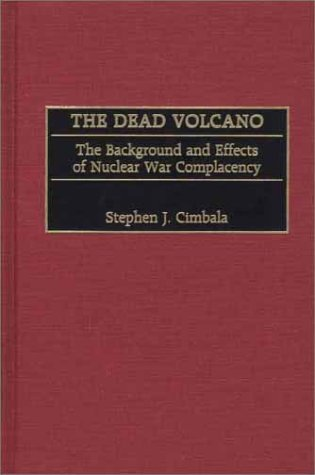 The Dead Volcano: The Background and Effects of Nuclear War Complacency 9780275973872