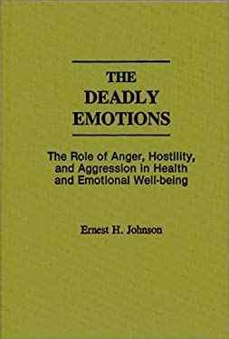 The Deadly Emotions: The Role of Anger, Hostility, and Aggression in Health and Emotional Well-Being 9780275935900