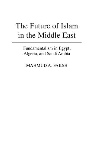 The Future of Islam in the Middle East: Fundamentalism in Egypt, Algeria, and Saudi Arabia 9780275951283