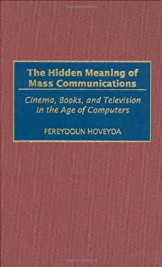 The Hidden Meaning of Mass Communications: Cinema, Books, and Television in the Age of Computers 9780275969967