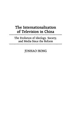 The Internationalization of Television in China: The Evolution of Ideology, Society, and Media Since the Reform 9780275959982