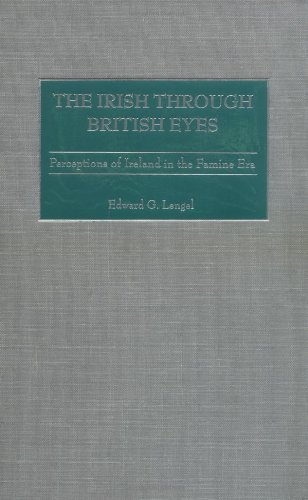 The Irish Through British Eyes: Perceptions of Ireland in the Famine Era 9780275976347