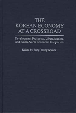 The Korean Economy at a Crossroad: Development Prospects, Liberalization, and South-North Economic Integration 9780275946364
