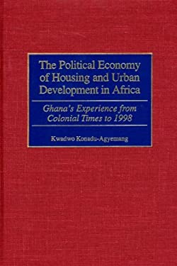 The Political Economy of Housing and Urban Development in Africa: Ghana's Experience from Colonial Times to 1998 9780275970031