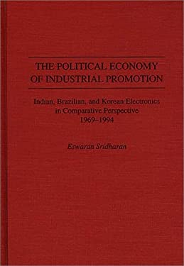 The Political Economy of Industrial Promotion: Indian, Brazilian, and Korean Electronics in Comparative Perspective 1969-1994 9780275954185