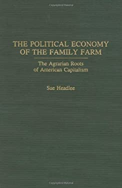 The Political Economy of the Family Farm: The Agrarian Roots of American Capitalism 9780275938062