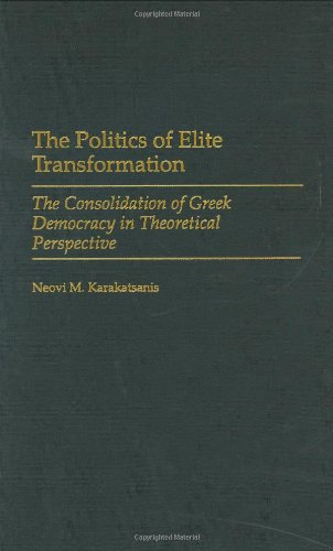 The Politics of Elite Transformation: The Consolidation of Greek Democracy in Theoretical Perspective 9780275970352