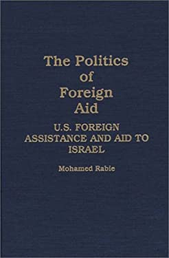 The Politics of Foreign Aid: U.S. Foreign Assistance and Aid to Israel 9780275930004