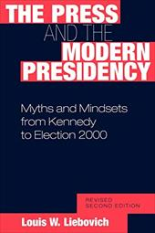 The Press and the Modern Presidency: Myths and Mindsets from Kennedy to Election 2000, Revised Second Edition 819293