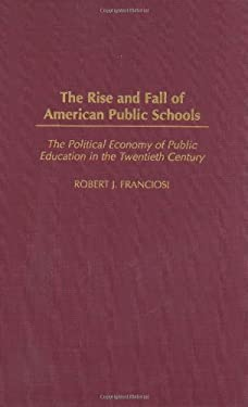 The Rise and Fall of American Public Schools: The Political Economy of Public Education in the Twentieth Century 9780275976873