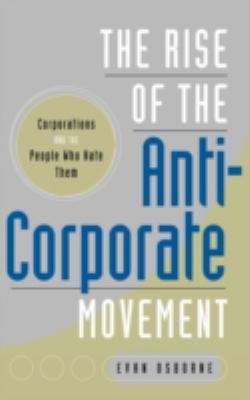 The Rise of the Anti-Corporate Movement: Corporations and the People Who Hate Them 9780275997861