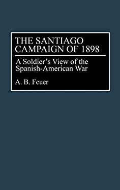 The Santiago Campaign of 1898: A Soldier's View of the Spanish-American War 9780275944797