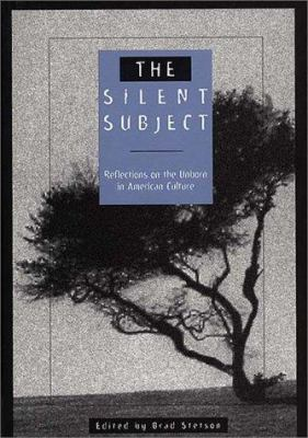 The Silent Subject: Reflections on the Unborn in American Culture 9780275953928