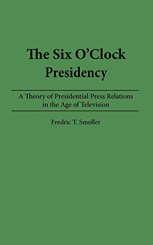 The Six O'Clock Presidency: A Theory of Presidential Press Relations in the Age of Television 9780275935986