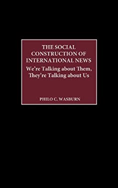The Social Construction of International News: We're Talking about Them, They're Talking about Us 9780275978105