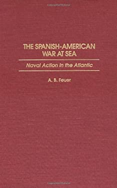 The Spanish-American War at Sea: Naval Action in the Atlantic 9780275951061