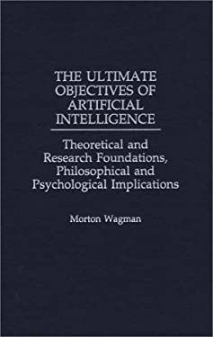 The Ultimate Objectives of Artificial Intelligence: Theoretical and Research Foundations, Philosophical and Psychological Implications 9780275959104