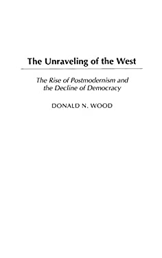 The Unraveling of the West: The Rise of Postmodernism and the Decline of Democracy 9780275981044