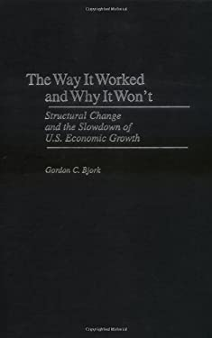 The Way It Worked and Why It Won't: Structural Change and the Slowdown of U.S. Economic Growth 9780275965310