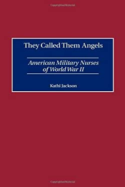 They Called Them Angels: American Military Nurses of World War II 9780275968991