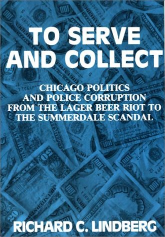 To Serve and Collect: Chicago Politics and Police Corruption from the Lager Beer Riot to the Summerdale Scandal 9780275934156