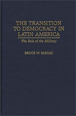Transition to Democracy in Latin America: The Role of the Military 9780275956363