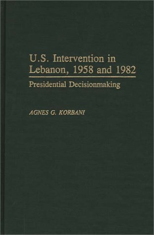 U.S. Intervention in Lebanon, 1958 and 1982: Presidential Decisionmaking 9780275936822