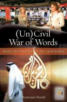 Uncivil War of Words: Media and Politics in the Arab World