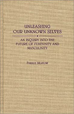Unleashing Our Unknown Selves: An Inquiry Into the Future of Femininity and Masculinity 9780275935870