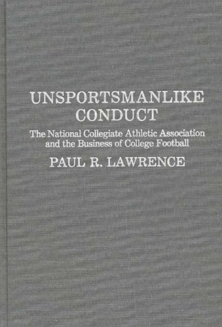 Unsportsmanlike Conduct: The National Collegiate Athletic Association and the Business of College Football 9780275927257