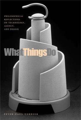 What Things Do: Philosophical Reflections on Technology, Agency, and Design 9780271025407