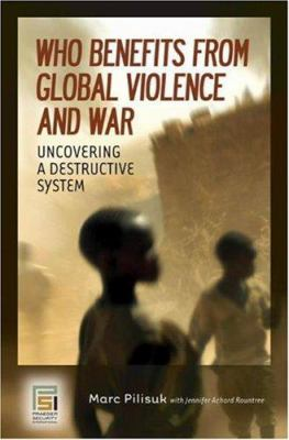Who Benefits from Global Violence and War: Uncovering a Destructive System 9780275994358