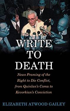 Write to Death: News Framing of the Right to Die Conflict, from Quinlan's Coma to Kevorkian's Conviction 9780275977139