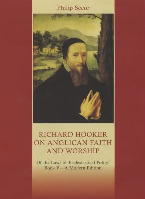 Richard Hooker on Anglican Faith and Worship: Of the Laws of Ecclesiastical Polity: Book V, a modern edition 9780281055852