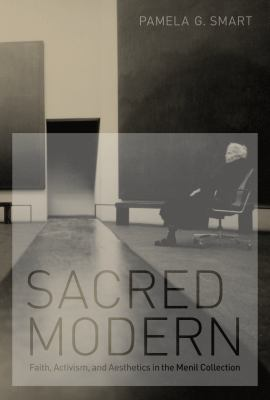 Sacred Modern: Faith, Activism, and Aesthetics in the Menil Collection 9780292723337