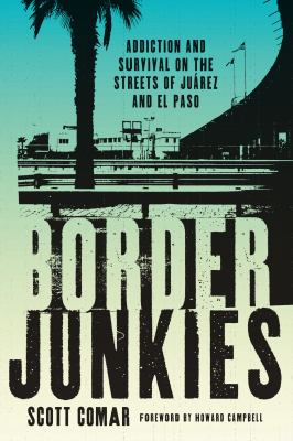 Border Junkies: Addiction and Survival on the Streets of Juarez and El Paso 9780292726833