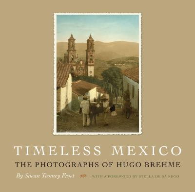 Timeless Mexico: The Photographs of Hugo Brehme 9780292728783