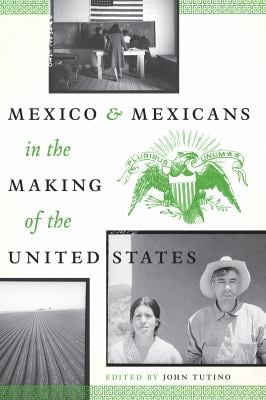 Mexico and Mexicans in the Making of the United States 9780292737181