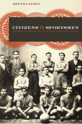 Citizens and Sportsmen: Futbol and Politics in Twentieth-Century Chile 9780292743939
