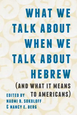 What We Talk about When We Talk about Hebrew (and What It Means to Americans) (Samuel and Althea Stroum Lectures in Jewish Studies)