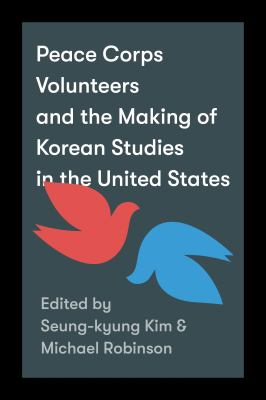 Peace Corps Volunteers and the Making of Korean Studies in the United States (Center For Korea Studies Publications)