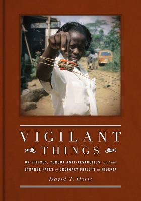 Vigilant Things: On Thieves, Yoruba Anti-Aesthetics, and the Strange Fates of Ordinary Objects in Nigeria 9780295990736