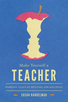 Make Yourself a Teacher: Rabbinic Tales of Mentors and Disciples 9780295991290
