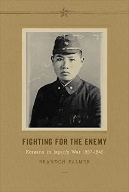 Fighting for the Enemy: Koreans in Japan's War, 1937-1945